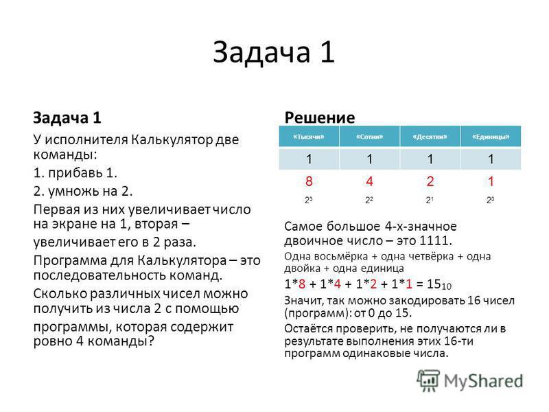 Задача 1 У исполнителя Калькулятор две команды: 1. прибавь 1. 2. умножь на 2. Первая из них увеличивает число на экране на 1, вторая – увеличивает его в 2 раза. Программа для Калькулятора – это последовательность команд. Сколько различных чисел можно