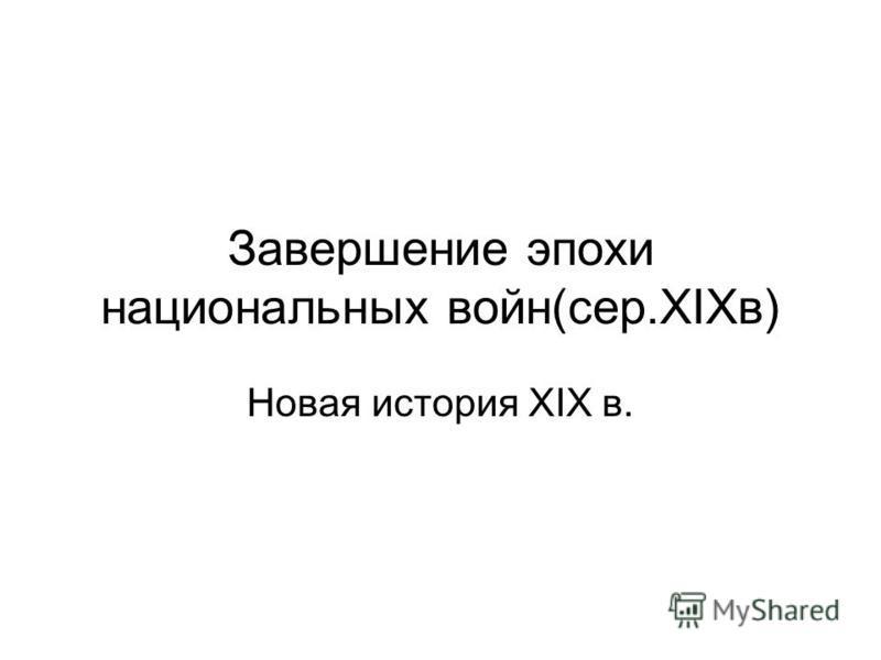 Завершение эпохи национальных войн(сер.XIXв) Новая история XIX в.