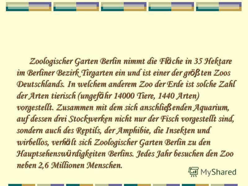 Zoologischer Garten Berlin nimmt die Fl ä che in 35 Hektare im Berliner Bezirk Tirgarten ein und ist einer der gr öß ten Zoos Deutschlands. In welchem anderem Zoo der Erde ist solche Zahl der Arten tierisch (ungef ä hr 14000 Tiere, 1440 Arten) vorges