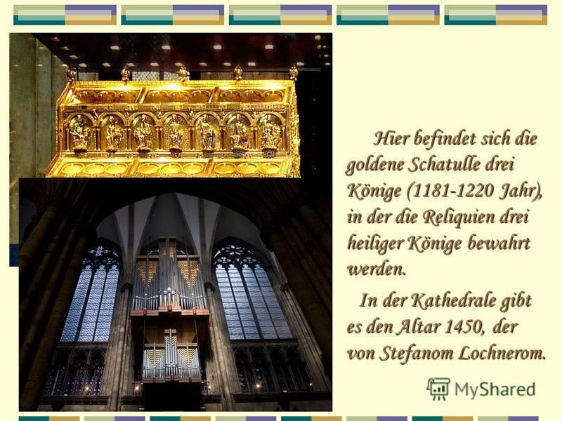 Hier befindet sich die goldene Schatulle drei Könige (1181-1220 Jahr), in der die Reliquien drei heiliger Könige bewahrt werden. In der Kathedrale gibt es den Altar 1450, der von Stefanom Lochnerom. In der Kathedrale gibt es den Altar 1450, der von S