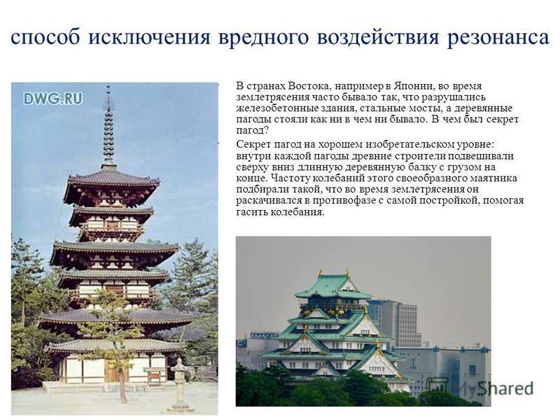 способ исключения вредного воздействия резонанса В странах Востока, например в Японии, во время землетрясения часто бывало так, что разрушались железобетонные здания, стальные мосты, а деревянные пагоды стояли как ни в чем ни бывало. В чем был секрет