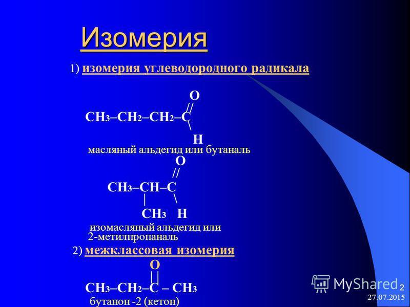 27.07.2015 2 Изомерия Изомерия 1) изомерия углеводородного радикала O // CH 3 –CH 2 –CH 2 –C \ H масляный альдегид или бутаналь O // CH 3 –CH–C | \ CH 3 H изомасляный альдегид или 2-метилпропаналь 2) межклассовая изомерия O | | CH 3 –CH 2 –C – CH 3 б