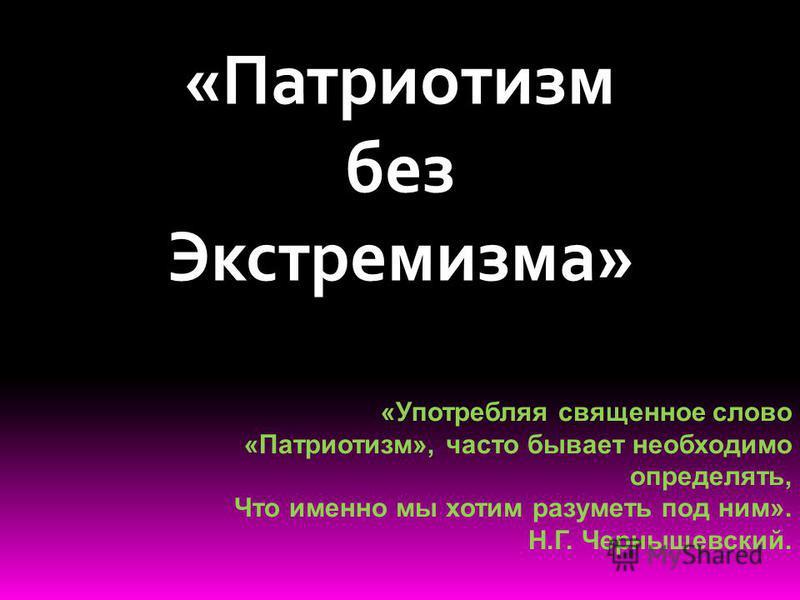 «Патриотизм без Экстремизма» «Употребляя священное слово «Патриотизм», часто бывает необходимо определять, Что именно мы хотим разуметь под ним». Н.Г. Чернышевский.