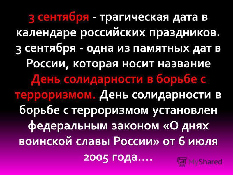 3 сентября - трагическая дата в календаре российских праздников. 3 сентября - одна из памятных дат в России, которая носит название День солидарности в борьбе с терроризмом. День солидарности в борьбе с терроризмом установлен федеральным законом «О д