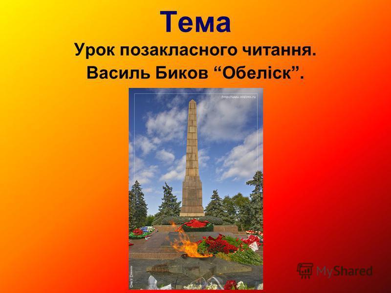 Тема Урок позакласного читання. Василь Биков Обеліск.