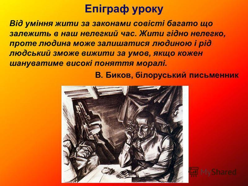 Епіграф уроку Від уміння жити за законами совісті багато що залежить в наш нелегкий час. Жити гідно нелегко, проте людина може залишатися людиною і рід людський зможе вижити за умов, якщо кожен шануватиме високі поняття моралі. В. Биков, білоруський