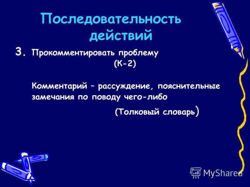 Последовательность действий 3. Прокомментировать проблему (К-2) Комментарий – рассуждение, пояснительные замечания по поводу чего-либо (Толковый словарь )