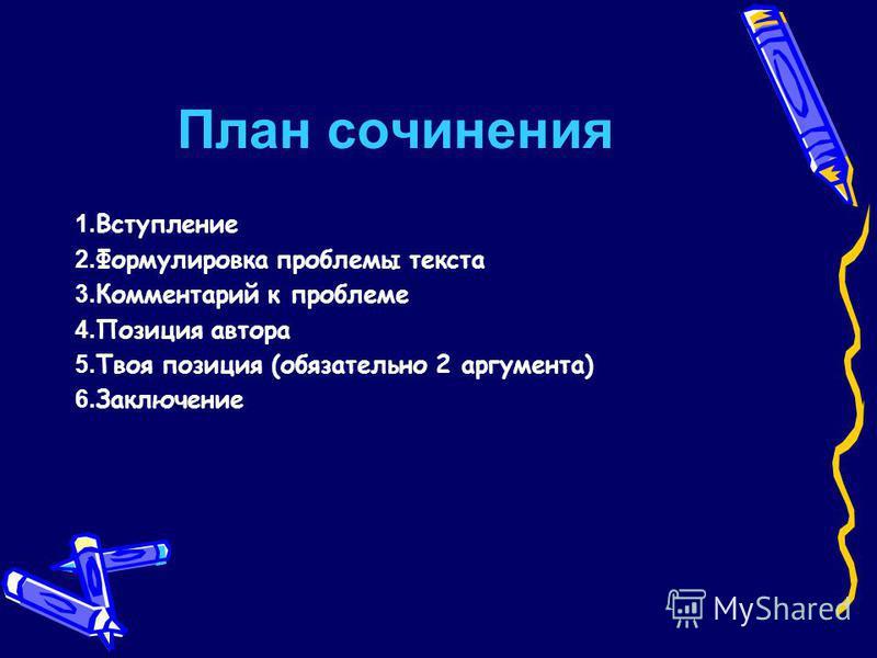 План сочинения 1. Вступление 2. Формулировка проблемы текста 3. Комментарий к проблеме 4. Позиция автора 5. Твоя позиция (обязательно 2 аргумента) 6. Заключение
