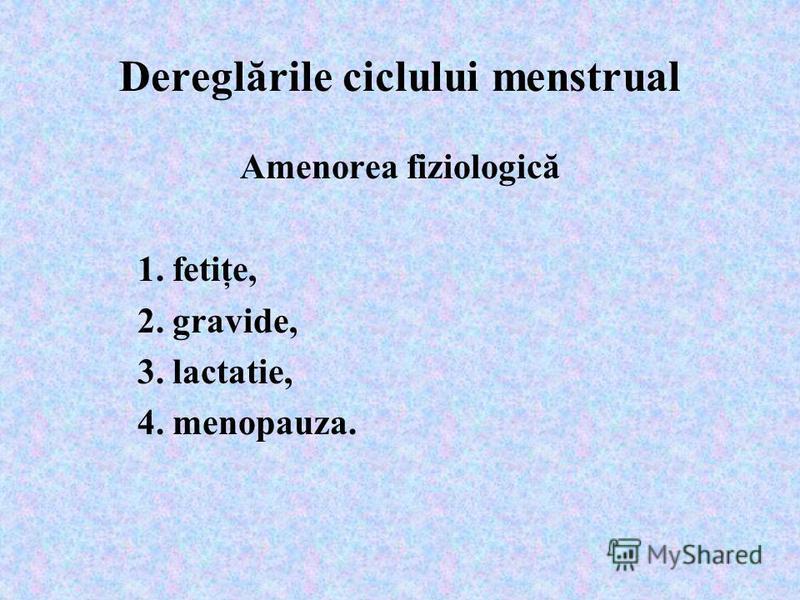 Dereglările ciclului menstrual Amenorea fiziologică 1. fetiţe, 2. gravide, 3. lactatie, 4. menopauza.