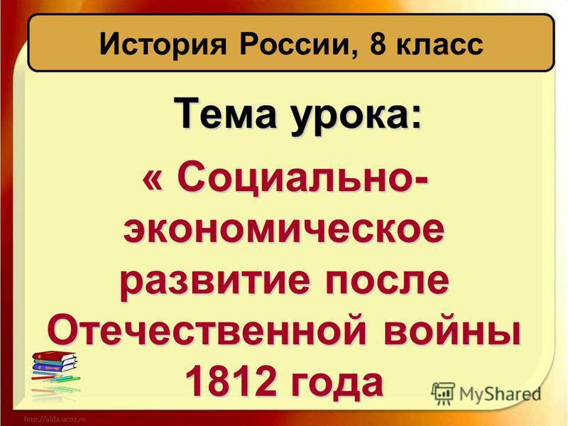 Тема урока: « Социально- экономическое развитие после Отечественной войны 1812 года История России, 8 класс