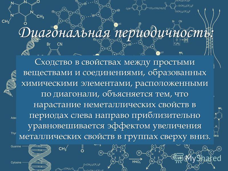 Диагональная периодичность: Сходство в свойствах между простыми веществами и соединениями, образованных химическими элементами, расположенными по диагонали, объясняется тем, что нарастание неметаллических свойств в периодах слева направо приблизитель