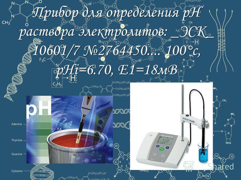Прибор для определения рН раствора электролитов: _ЭСК_ 10601/7 2764450.... 100°с, pHi=6.70, Е1=18 мВ