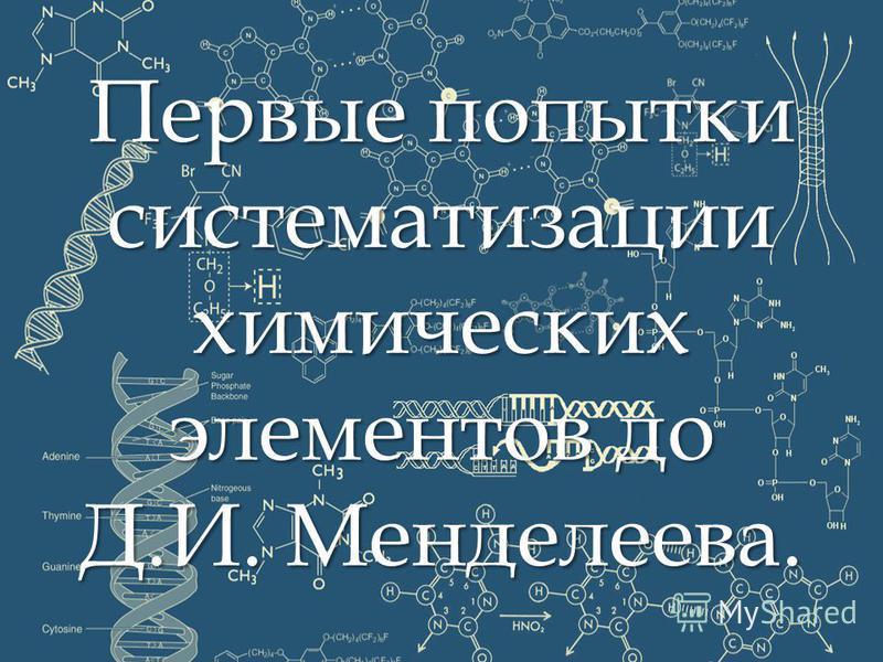 Первые попытки систематизации химических элементов до Д.И. Менделеева.