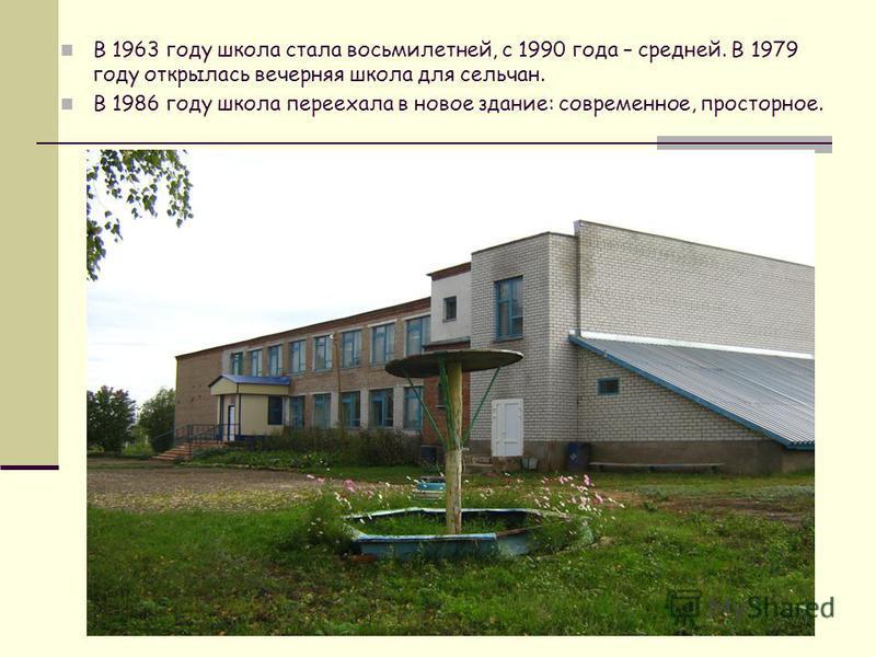 В 1963 году школа стала восьмилетней, с 1990 года – средней. В 1979 году открылась вечерняя школа для сельчан. В 1986 году школа переехала в новое здание: современное, просторное.