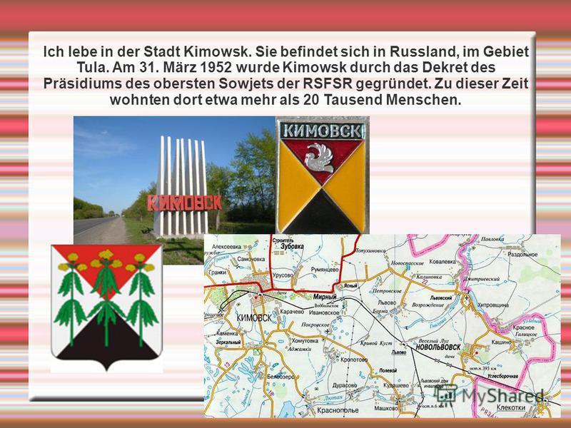 Ich lebe in der Stadt Kimowsk. Sie befindet sich in Russland, im Gebiet Tula. Am 31. März 1952 wurde Kimowsk durch das Dekret des Präsidiums des obersten Sowjets der RSFSR gegründet. Zu dieser Zeit wohnten dort etwa mehr als 20 Tausend Menschen.