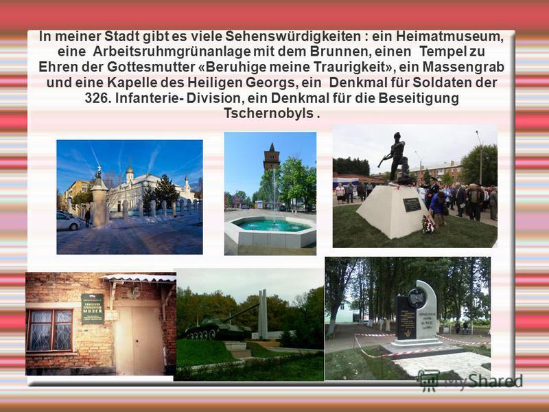 In meiner Stadt gibt es viele Sehenswürdigkeiten : ein Heimatmuseum, eine Arbeitsruhmgrünanlage mit dem Brunnen, einen Tempel zu Ehren der Gottesmutter «Beruhige meine Traurigkeit», ein Massengrab und eine Kapelle des Heiligen Georgs, ein Denkmal für