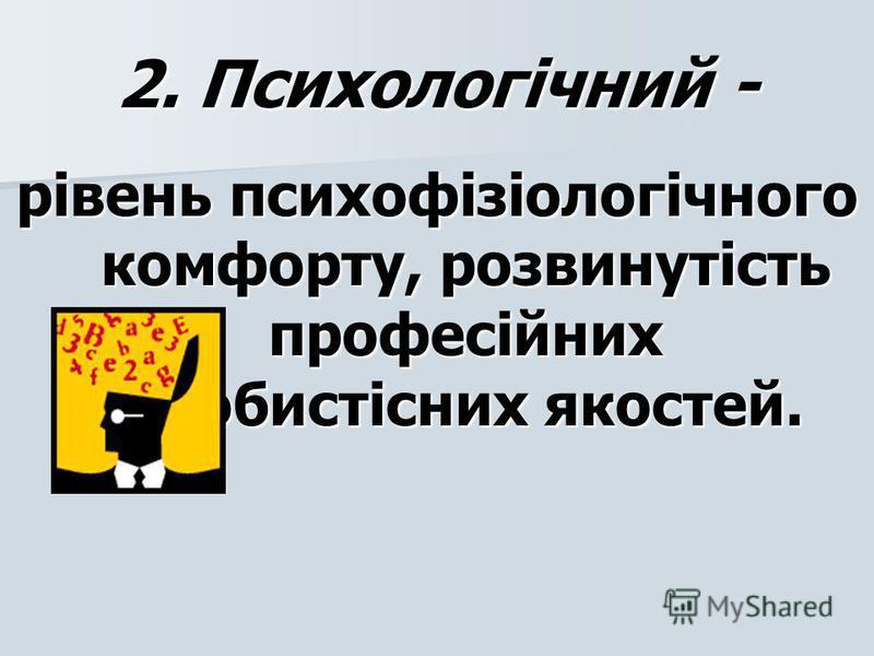 2. Психологічний - рівень психофізіологічного комфорту, розвинутість професійних особистісних якостей.