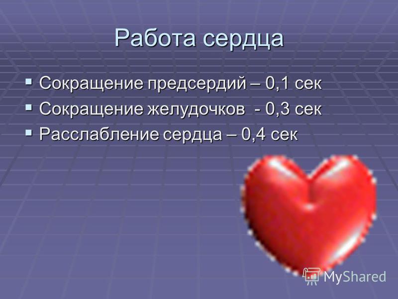 Работа сердца Сокращение предсердий – 0,1 сек Сокращение предсердий – 0,1 сек Сокращение желудочков - 0,3 сек Сокращение желудочков - 0,3 сек Расслабление сердца – 0,4 сек Расслабление сердца – 0,4 сек