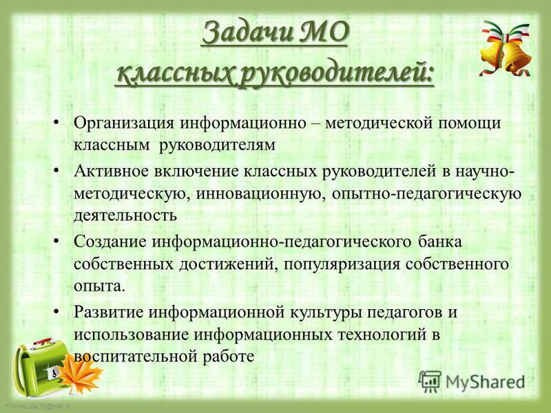 FokinaLida.75@mail.ru Задачи МО классных руководителей: Организация информационно – методической помощи классным руководителям Активное включение классных руководителей в научно- методическую, инновационную, опытно-педагогическую деятельность Создани
