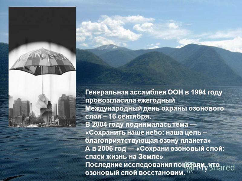 Генеральная ассамблея ООН в 1994 году провозгласила ежегодный Международный день охраны озонового слоя – 16 сентября. В 2004 году поднималась тема «Сохранить наше небо: наша цель – благоприятствующая озону планета» А в 2006 год «Сохрани озоновый слой