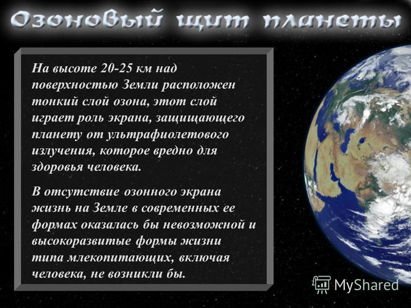На высоте 20-25 км над поверхностью Земли расположен тонкий слой озона, этот слой играет роль экрана, защищающего планету от ультрафиолетового излучения, которое вредно для здоровья человека. В отсутствие озонного экрана жизнь на Земле в современных