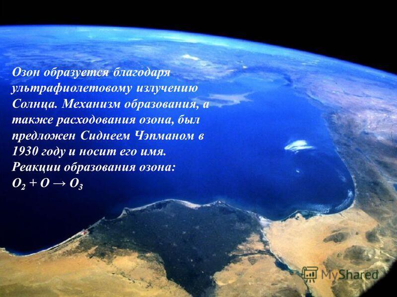 Озон образуется благодаря ультрафиолетовому излучению Солнца. Механизм образования, а также расходования озона, был предложен Сиднеем Чэпманом в 1930 году и носит его имя. Реакции образования озона: О 2 + O О 3