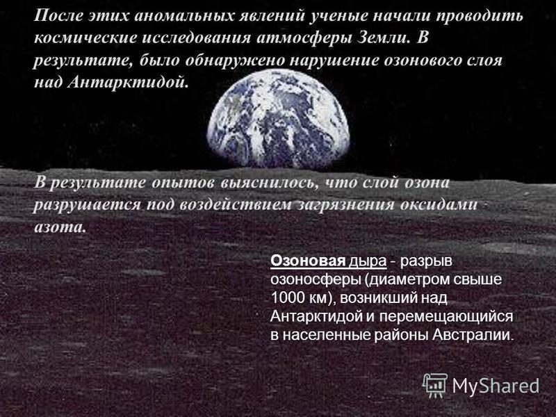 После этих аномальных явлений ученые начали проводить космические исследования атмосферы Земли. В результате, было обнаружено нарушение озонового слоя над Антарктидой. В результате опытов выяснилось, что слой озона разрушается под воздействием загряз