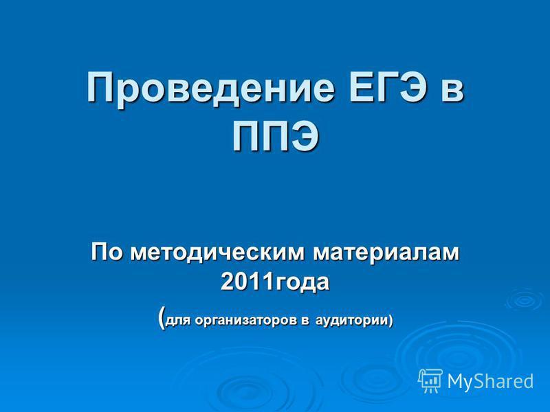 Проведение ЕГЭ в ППЭ По методическим материалам 2011 года ( для организаторов в аудитории)