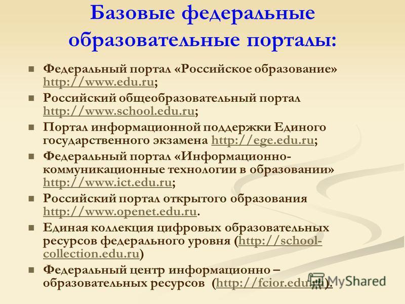 Базовые федеральные образовательные порталы: Федеральный портал «Российское образование» http://www.edu.ru; http://www.edu.ru Российский общеобразовательный портал http://www.school.edu.ru; http://www.school.edu.ru Портал информационной поддержки Еди