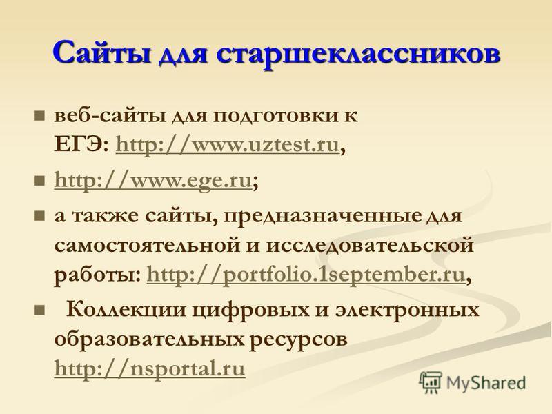 Сайты для старшеклассников веб-сайты для подготовки к ЕГЭ: http://www.uztest.ru, http://www.uztest.ru http://www.ege.ru; http://www.ege.ru а также сайты, предназначенные для самостоятельной и исследовательской работы: http://portfolio.1september.ru,h