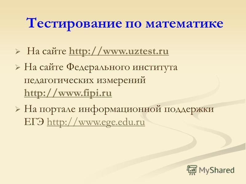 Тестирование по математике На сайте http://www.uztest.ruhttp://www.uztest.ru На сайте Федерального института педагогических измерений http://www.fipi.ru http://www.fipi.ru На портале информационной поддержки ЕГЭ http://www.ege.edu.ru http://www.ege.e