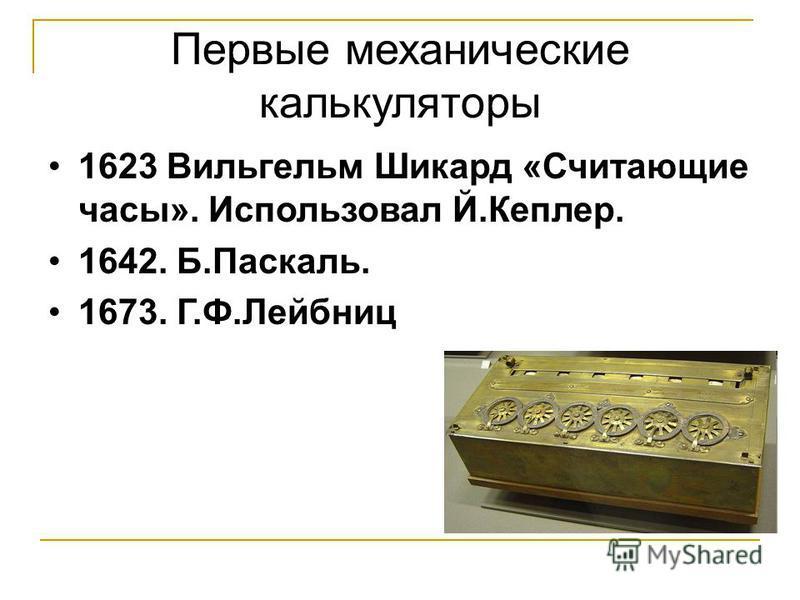 Первые механические калькуляторы 1623 Вильгельм Шикард «Считающие часы». Использовал Й.Кеплер. 1642. Б.Паскаль. 1673. Г.Ф.Лейбниц