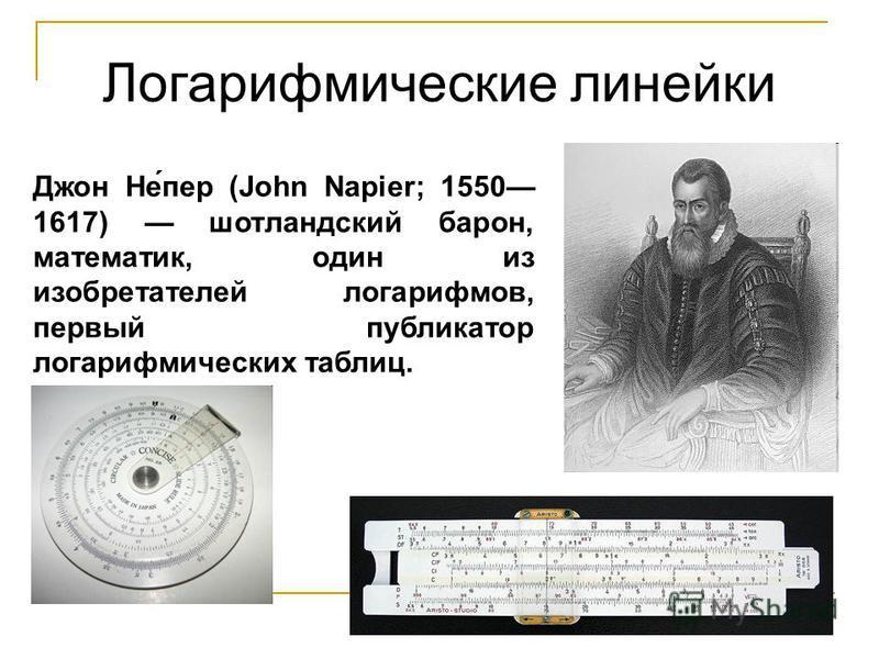 Логарифмические линейки Джон Не́пер (John Napier; 1550 1617) шотландский барон, математик, один из изобретателей логарифмов, первый публикатор логарифмических таблиц.