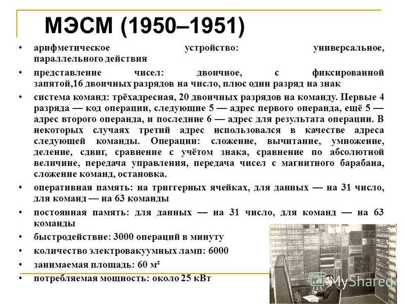 МЭСМ (1950–1951) арифметическое устройство: универсальное, параллельного действия представление чисел: двоичное, с фиксированной запятой,16 двоичных разрядов на число, плюс один разряд на знак система команд: трёхадресная, 20 двоичных разрядов на ком
