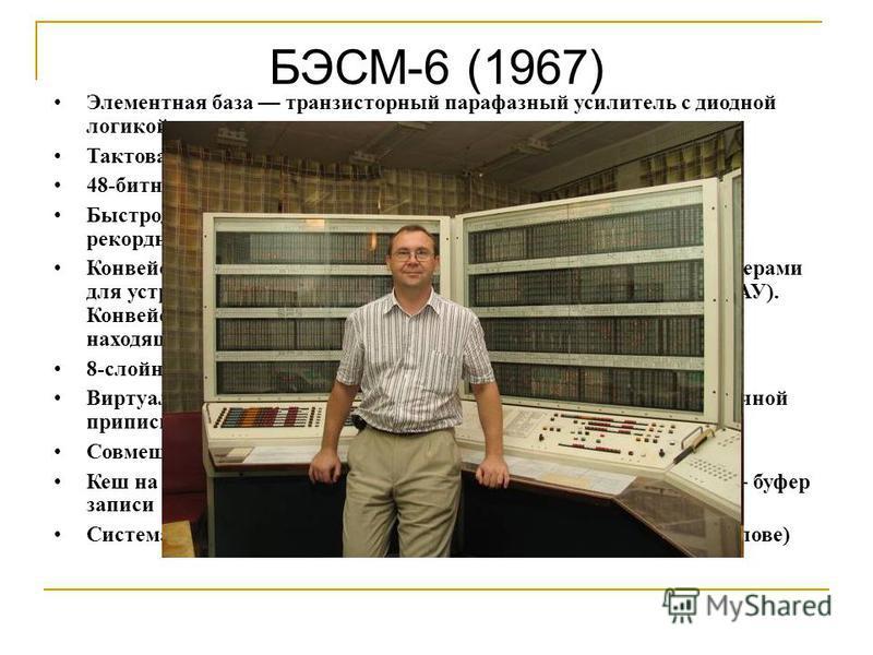 БЭСМ-6 (1967) Элементная база транзисторный парафазный усилитель с диодной логикой на входе Тактовая частота 10 МГц 48-битное машинное слово Быстродействие около 1 млн операций в секунду, близкое к рекордному для того времени Конвейерный центральный