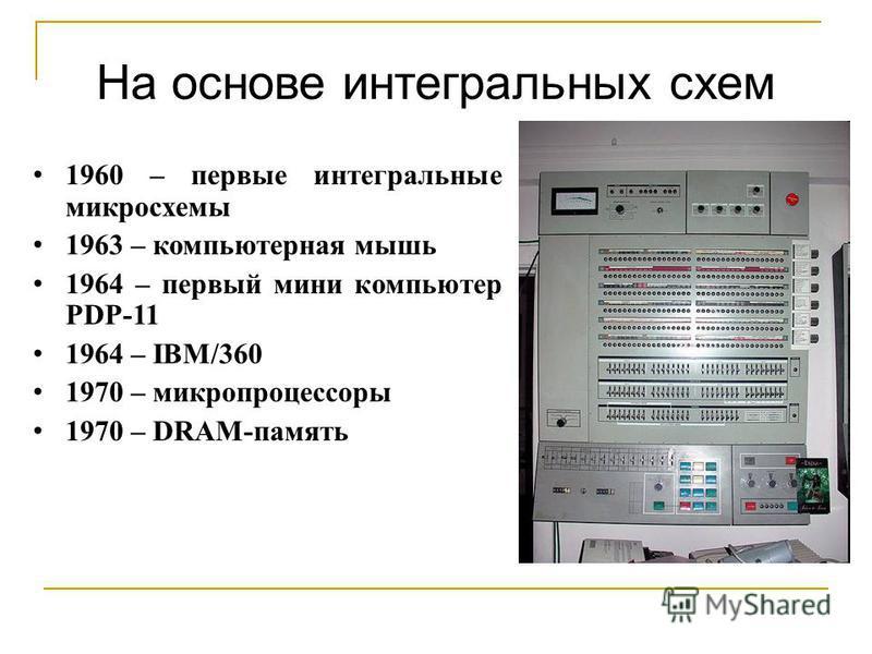 На основе интегральных схем 1960 – первые интегральные микросхемы 1963 – компьютерная мышь 1964 – первый мини компьютер PDP-11 1964 – IBM/360 1970 – микропроцессоры 1970 – DRAM-память