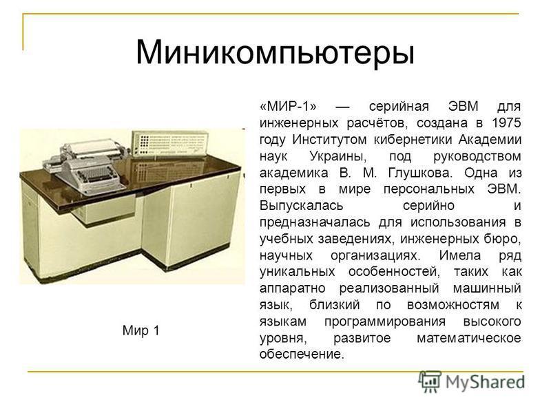 Миникомпьютеры Мир 1 «МИР-1» серийная ЭВМ для инженерных расчётов, создана в 1975 году Институтом кибернетики Академии наук Украины, под руководством академика В. М. Глушкова. Одна из первых в мире персональных ЭВМ. Выпускалась серийно и предназначал