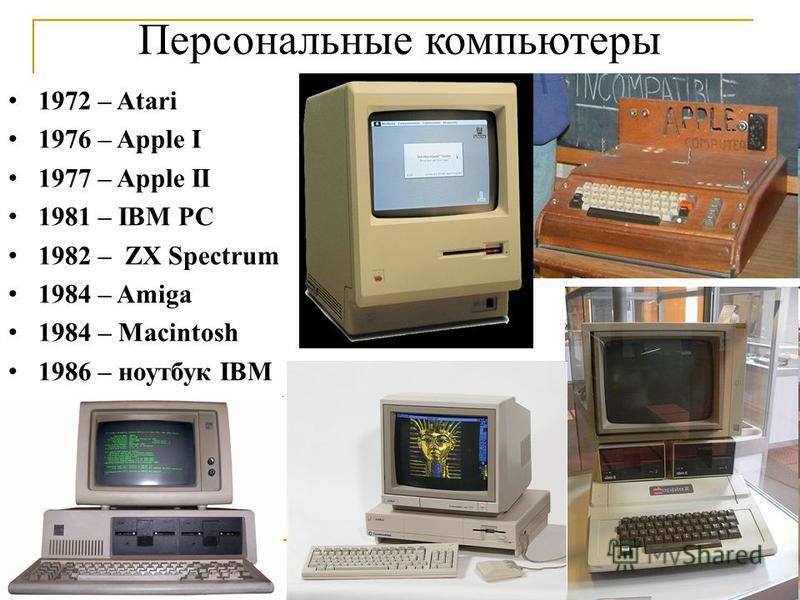 Персональные компьютеры 1972 – Atari 1976 – Apple I 1977 – Apple II 1981 – IBM PC 1982 – ZX Spectrum 1984 – Amiga 1984 – Macintosh 1986 – ноутбук IBM