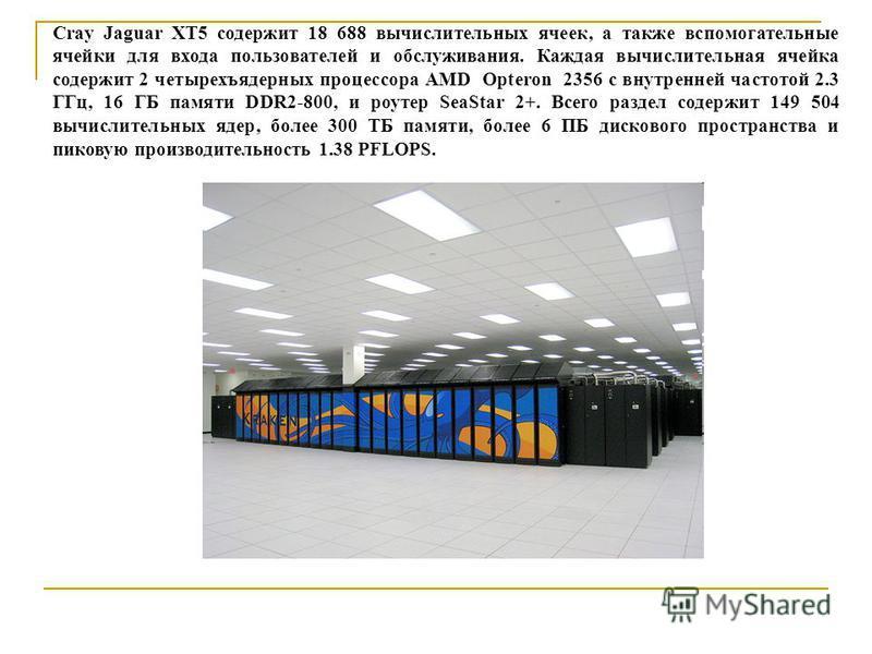 Cray Jaguar XT5 содержит 18 688 вычислительных ячеек, а также вспомогательные ячейки для входа пользователей и обслуживания. Каждая вычислительная ячейка содержит 2 четырехъядерных процессора AMD Opteron 2356 с внутренней частотой 2.3 ГГц, 16 ГБ памя