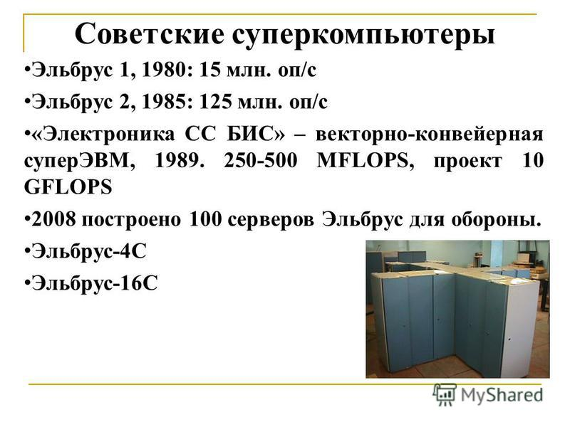 Советские суперкомпьютеры Эльбрус 1, 1980: 15 млн. оп/с Эльбрус 2, 1985: 125 млн. оп/с «Электроника СС БИС» – векторно-конвейерная суперЭВМ, 1989. 250-500 MFLOPS, проект 10 GFLOPS 2008 построено 100 серверов Эльбрус для обороны. Эльбрус-4С Эльбрус-16