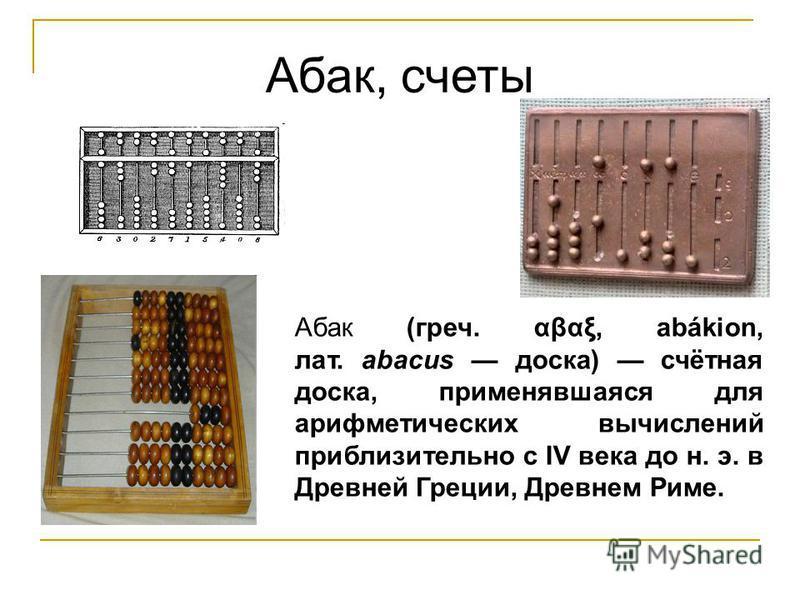 Абак, счеты Абак (греч. αβαξ, abákion, лат. abacus доска) счётная доска, применявшаяся для арифметических вычислений приблизительно с IV века до н. э. в Древней Греции, Древнем Риме.