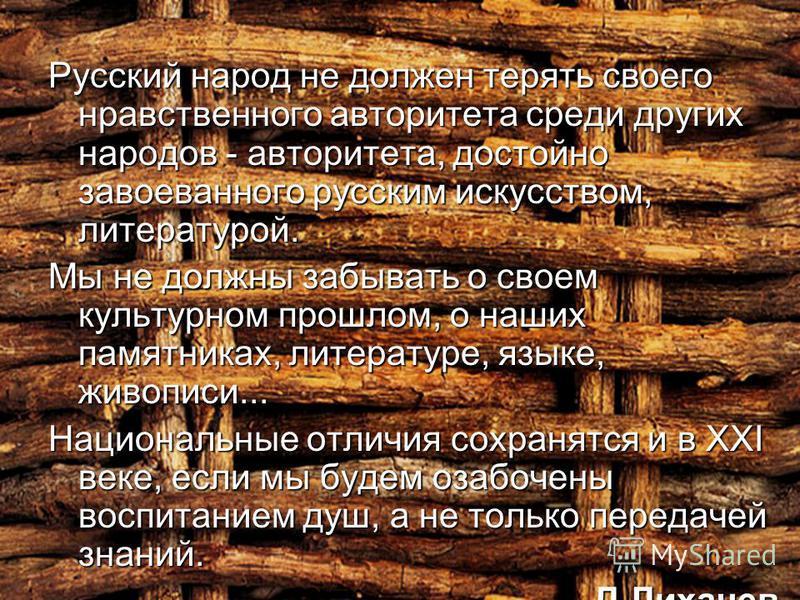 Русский народ не должен терять своего нравственного авторитета среди других народов - авторитета, достойно завоеванного русским искусством, литературой. Мы не должны забывать о своем культурном прошлом, о наших памятниках, литературе, языке, живописи