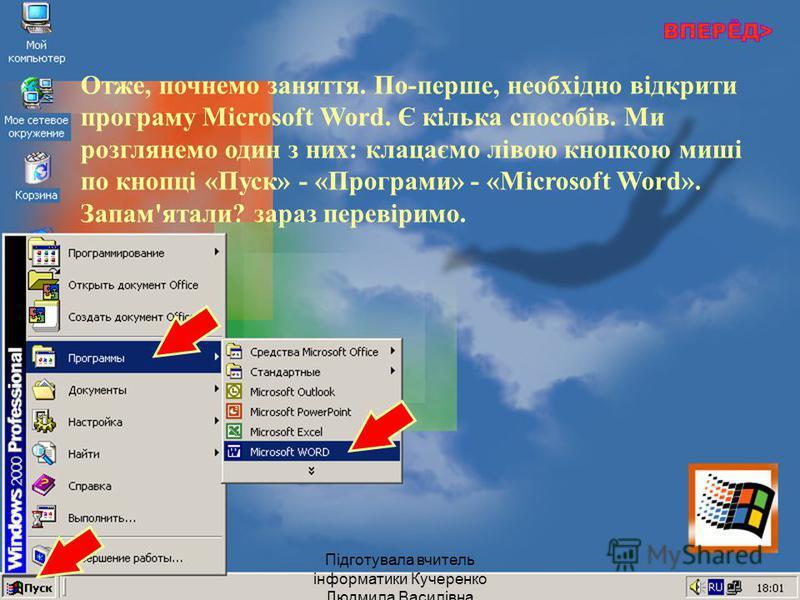 Отже, почнемо заняття. По-перше, необхідно відкрити програму Microsoft Word. Є кілька способів. Ми розглянемо один з них: клацаємо лівою кнопкою миші по кнопці «Пуск» - «Програми» - «Microsoft Word». Запам'ятали? зараз перевіримо. Підготувала вчитель