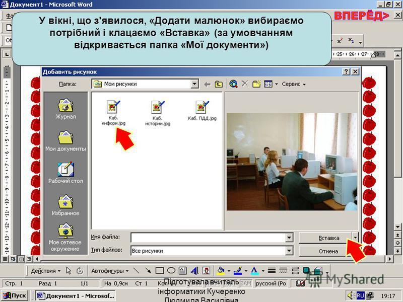 У вікні, що з'явилося, «Додати малюнок» вибираємо потрібний і клацаємо «Вставка» (за умовчанням відкривається папка «Мої документи») Підготувала вчитель інформатики Кучеренко Людмила Василівна