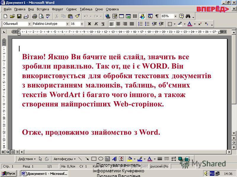 Вітаю! Якщо Ви бачите цей слайд, значить все зробили правильно. Так от, це і є WORD. Він використовується для обробки текстових документів з використанням малюнків, таблиць, об'ємних текстів WordArt і багато чого іншого, а також створення найпростіши