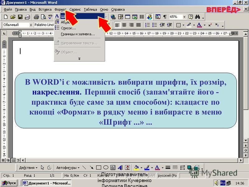 В WORDі є можливість вибирати шрифти, їх розмір, накреслення. Перший спосіб (запам'ятайте його - практика буде саме за цим способом): клацаєте по кнопці «Формат» в рядку меню і вибираєте в меню «Шрифт...»... Підготувала вчитель інформатики Кучеренко