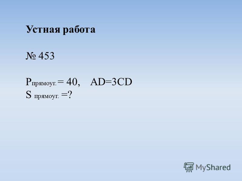 Устная работа 453 P прямоуг. = 40, AD=3CD S прямоуг. =?