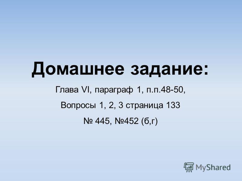 Домашнее задание: Глава VI, параграф 1, п.п.48-50, Вопросы 1, 2, 3 страница 133 445, 452 (б,г)