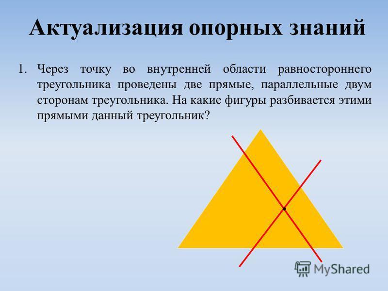 Актуализация опорных знаний 1. Через точку во внутренней области равностороннего треугольника проведены две прямые, параллельные двум сторонам треугольника. На какие фигуры разбивается этими прямыми данный треугольник?