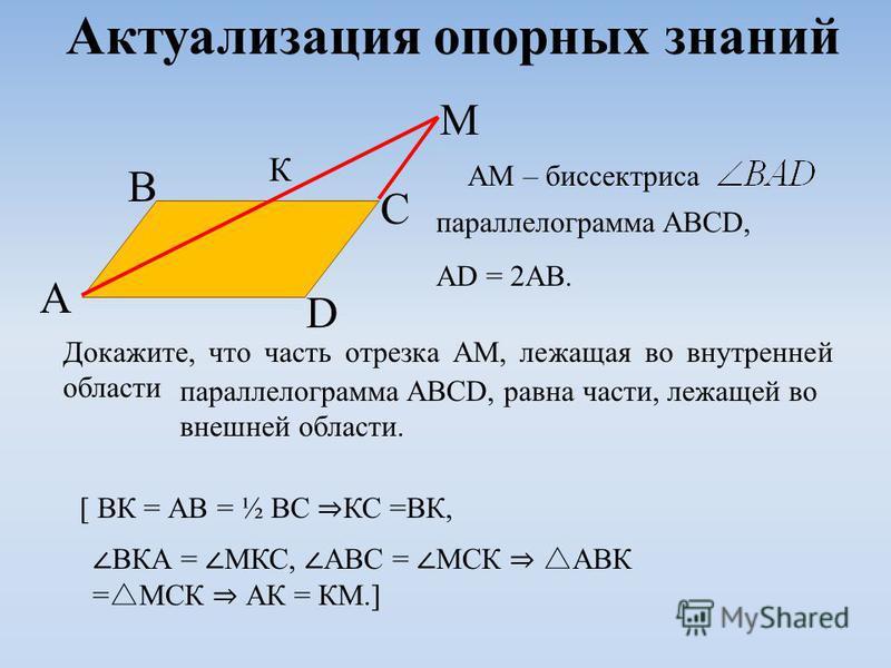 Актуализация опорных знаний AM – биссектриса параллелограмма ABCD, AD = 2AB. A B C D M Докажите, что часть отрезка АМ, лежащая во внутренней области параллелограмма ABCD, равна части, лежащей во внешней области. [ ВК = АВ = ½ ВС КС =ВК, К ВКА = МКС,
